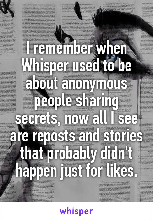 I remember when Whisper used to be about anonymous people sharing secrets, now all I see are reposts and stories that probably didn't happen just for likes.