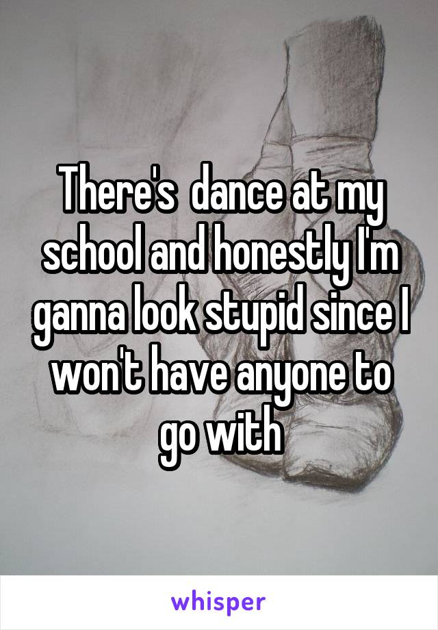 There's  dance at my school and honestly I'm ganna look stupid since I won't have anyone to go with