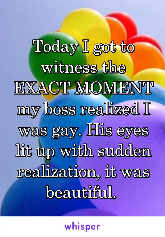 Today I got to witness the EXACT MOMENT my boss realized I was gay. His eyes lit up with sudden realization, it was beautiful.