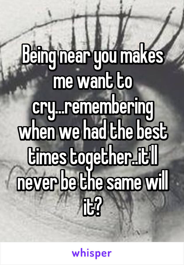 Being near you makes me want to cry...remembering when we had the best times together..it'll never be the same will it?