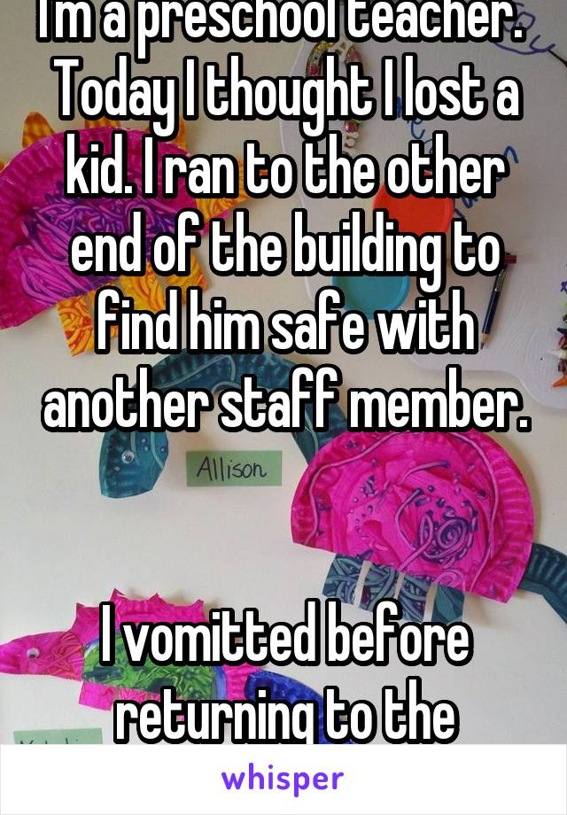 I'm a preschool teacher.  Today I thought I lost a kid. I ran to the other end of the building to find him safe with another staff member.   I vomitted before returning to the classroom.