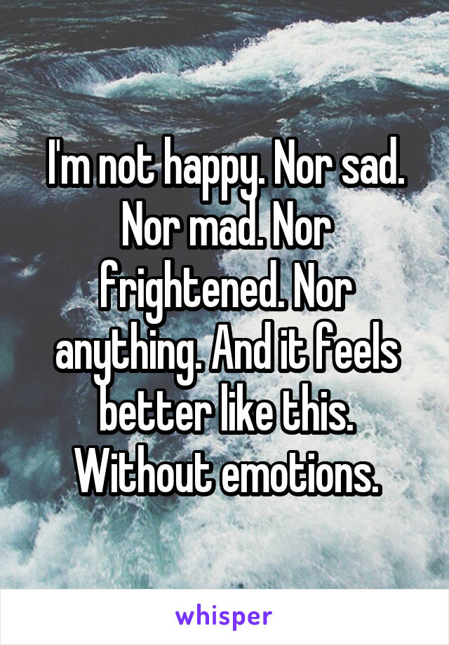 I'm not happy. Nor sad. Nor mad. Nor frightened. Nor anything. And it feels better like this. Without emotions.