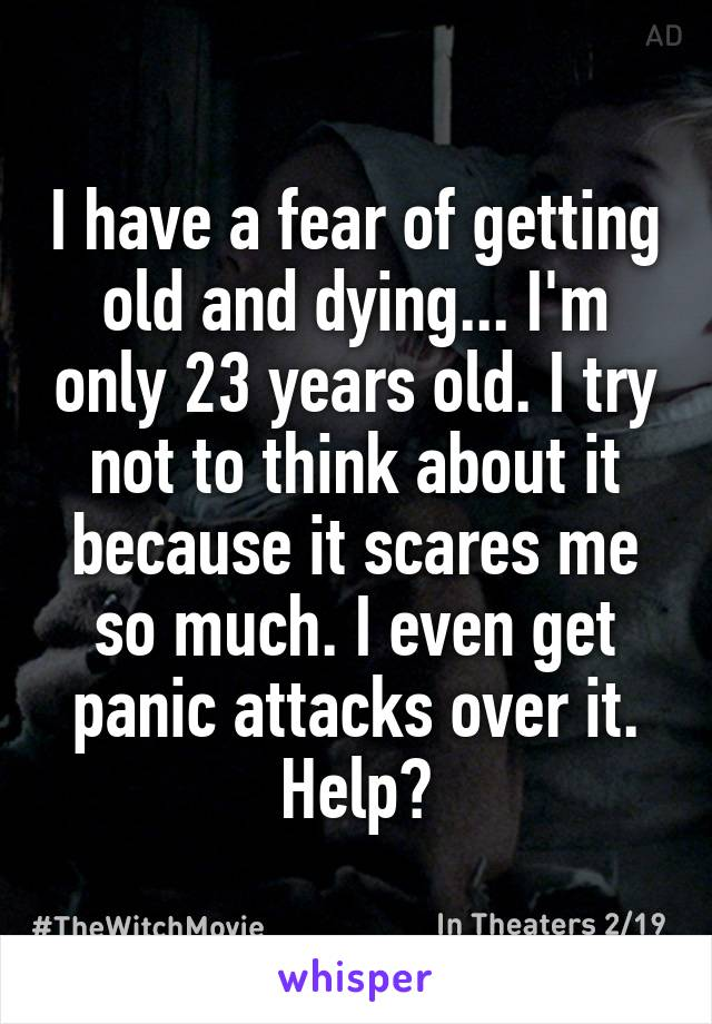 I have a fear of getting old and dying... I'm only 23 years old. I try not to think about it because it scares me so much. I even get panic attacks over it. Help?