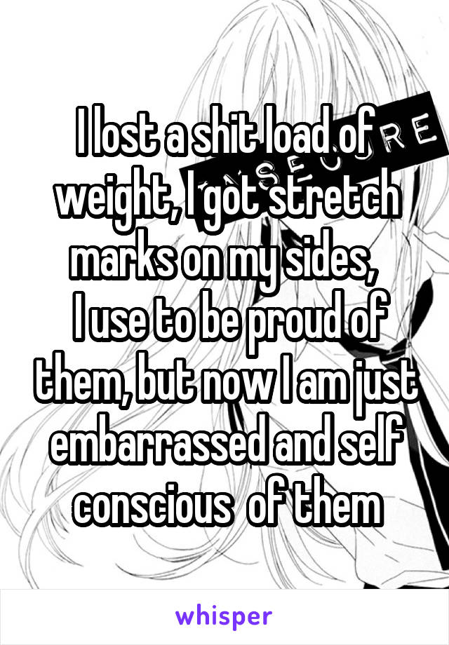 I lost a shit load of weight, I got stretch marks on my sides,   I use to be proud of them, but now I am just embarrassed and self conscious  of them