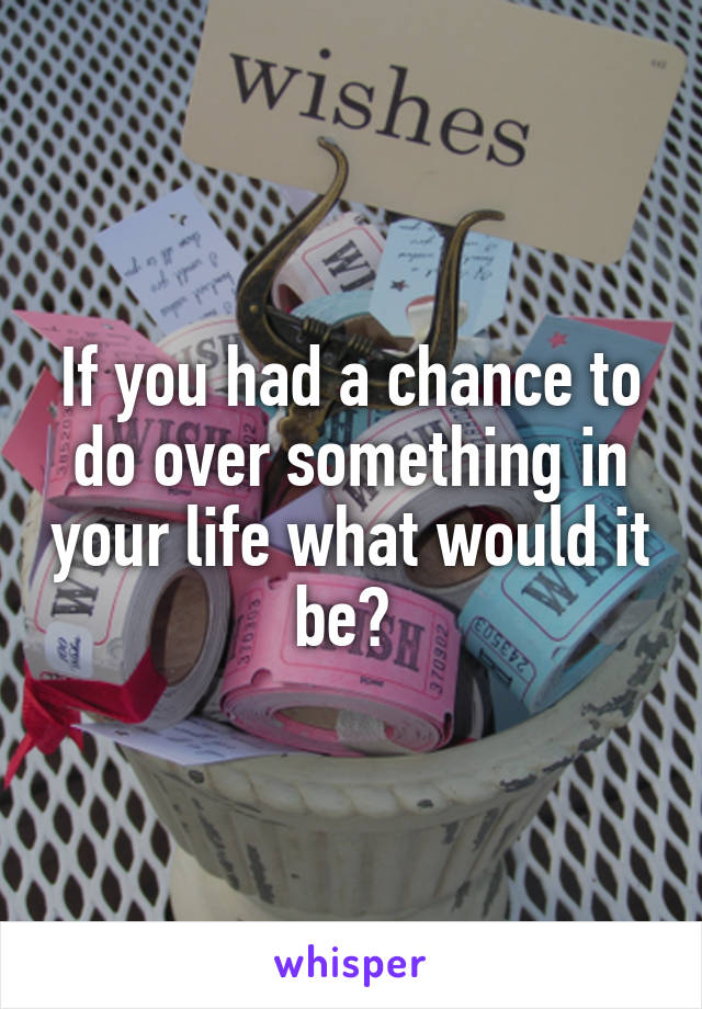 If you had a chance to do over something in your life what would it be?