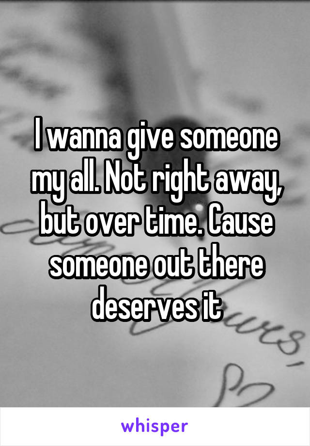 I wanna give someone my all. Not right away, but over time. Cause someone out there deserves it