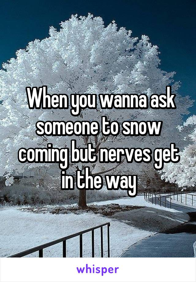 When you wanna ask someone to snow coming but nerves get in the way