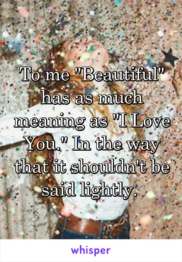"To me ""Beautiful"" has as much meaning as ""I Love You."" In the way that it shouldn't be said lightly."