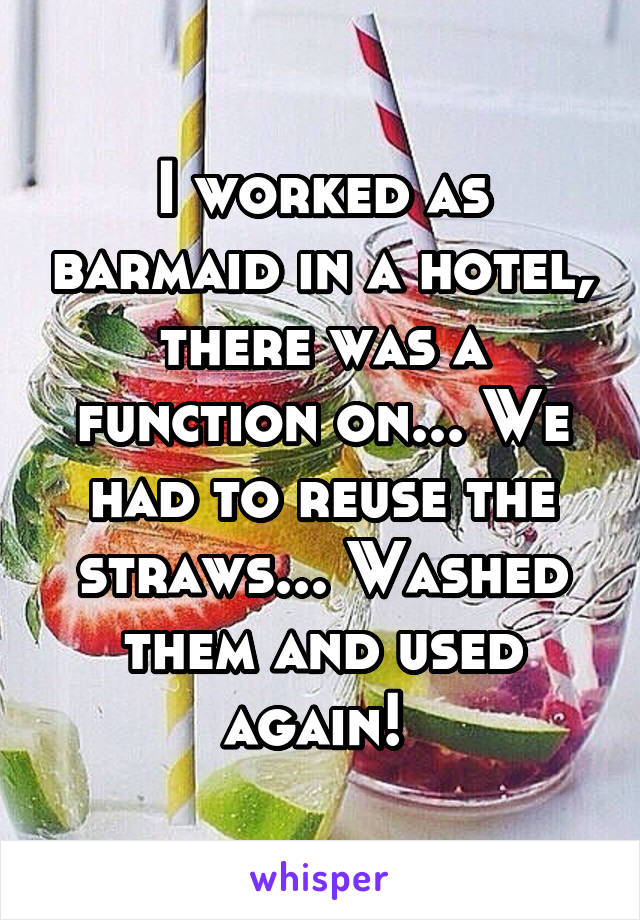I worked as barmaid in a hotel, there was a function on... We had to reuse the straws... Washed them and used again!