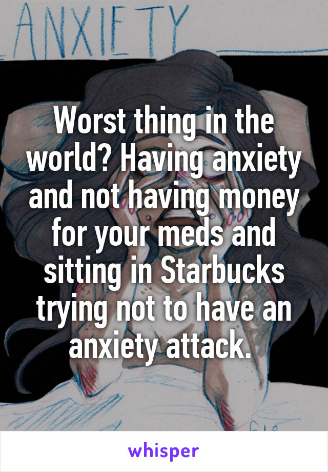 Worst thing in the world? Having anxiety and not having money for your meds and sitting in Starbucks trying not to have an anxiety attack.