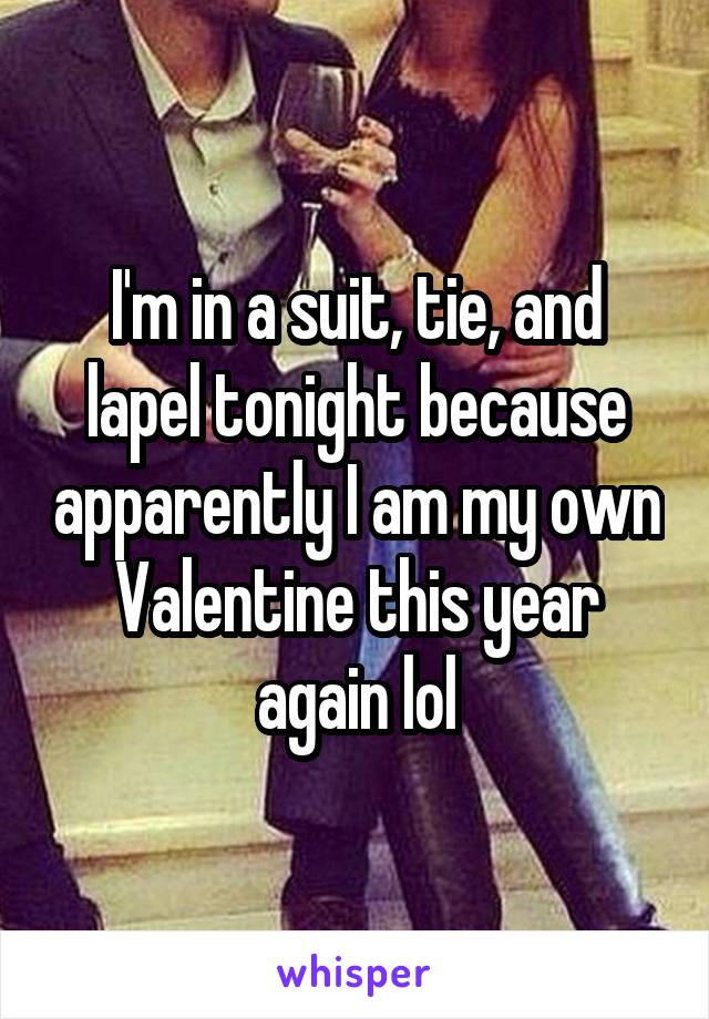 I'm in a suit, tie, and lapel tonight because apparently I am my own Valentine this year again lol