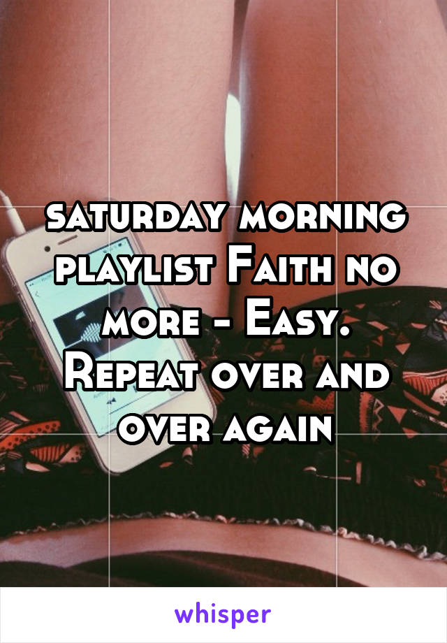 saturday morning playlist Faith no more - Easy. Repeat over and over again