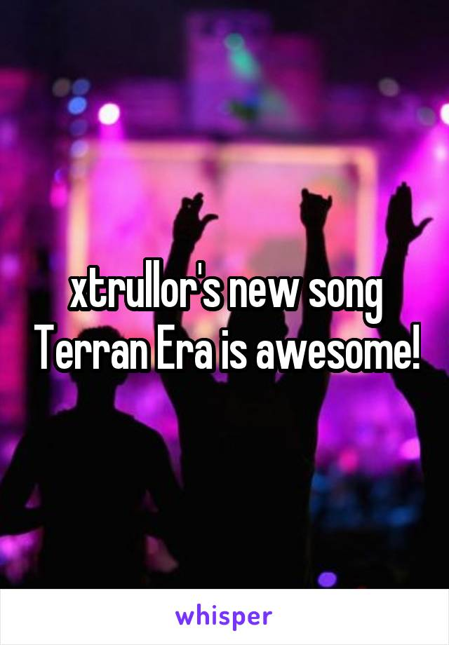 xtrullor's new song Terran Era is awesome!