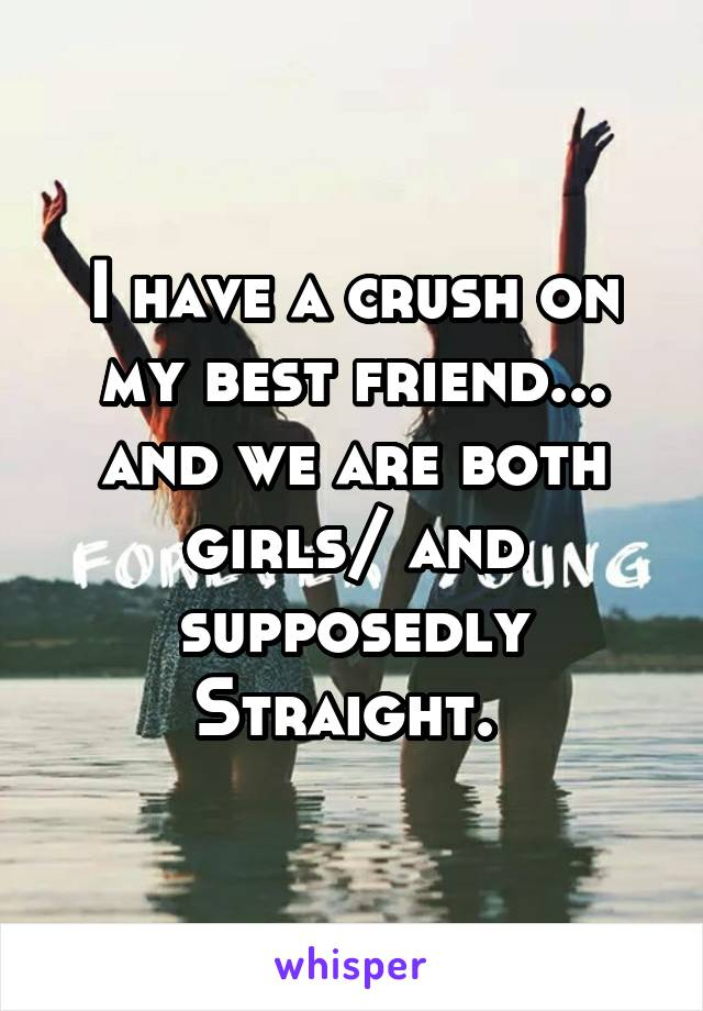 I have a crush on my best friend... and we are both girls/ and supposedly Straight.