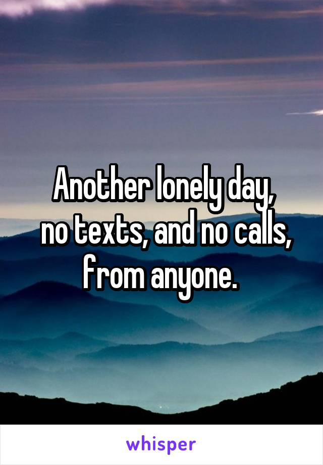 Another lonely day,  no texts, and no calls, from anyone.