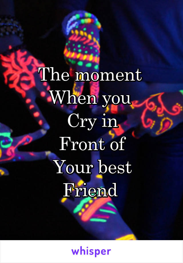 The moment  When you  Cry in Front of Your best Friend