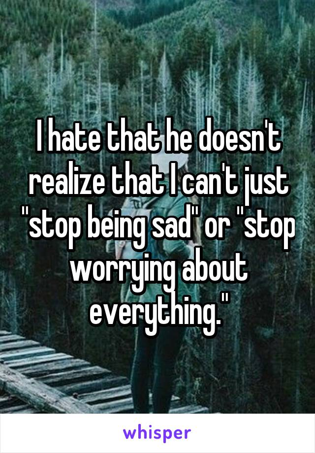 """I hate that he doesn't realize that I can't just """"stop being sad"""" or """"stop worrying about everything."""""""