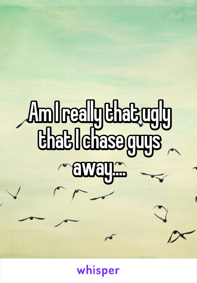 Am I really that ugly that I chase guys away....