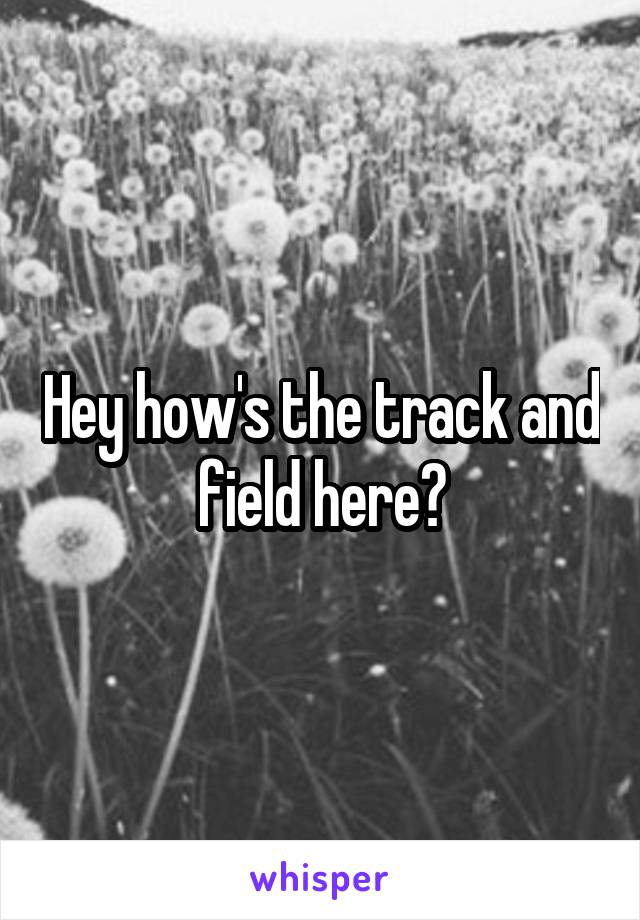 Hey how's the track and field here?