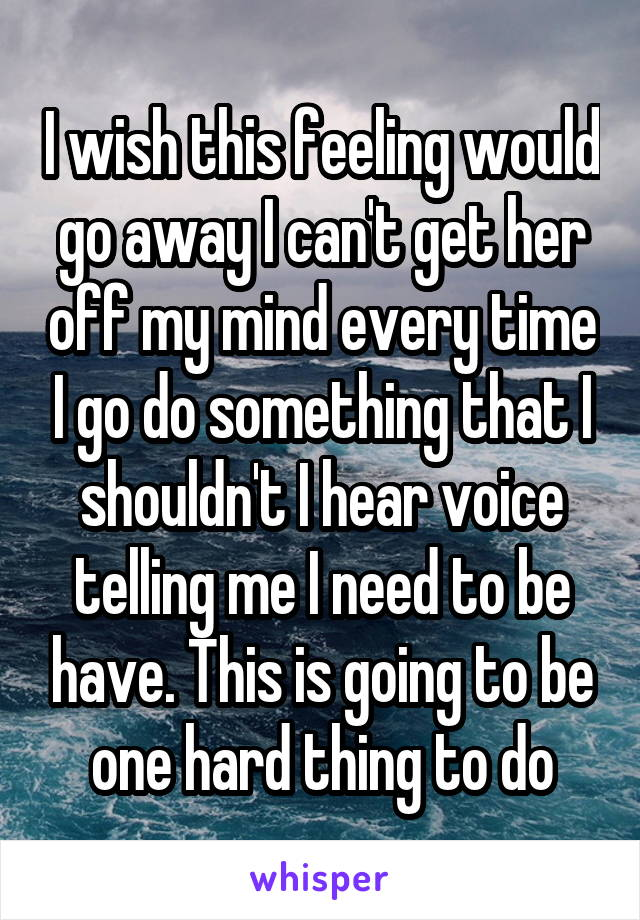 I wish this feeling would go away I can't get her off my mind every time I go do something that I shouldn't I hear voice telling me I need to be have. This is going to be one hard thing to do