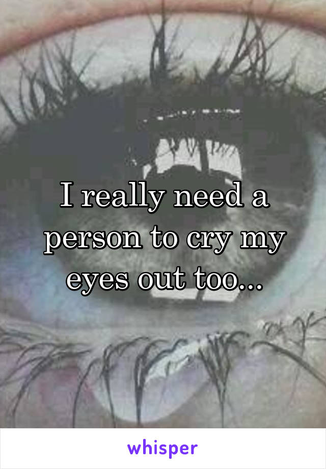I really need a person to cry my eyes out too...