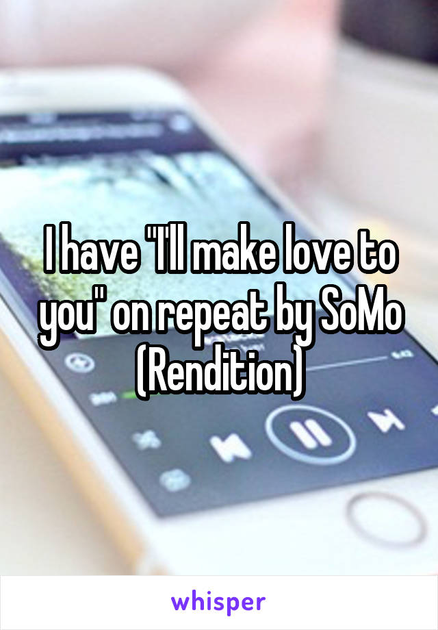 """I have """"I'll make love to you"""" on repeat by SoMo (Rendition)"""