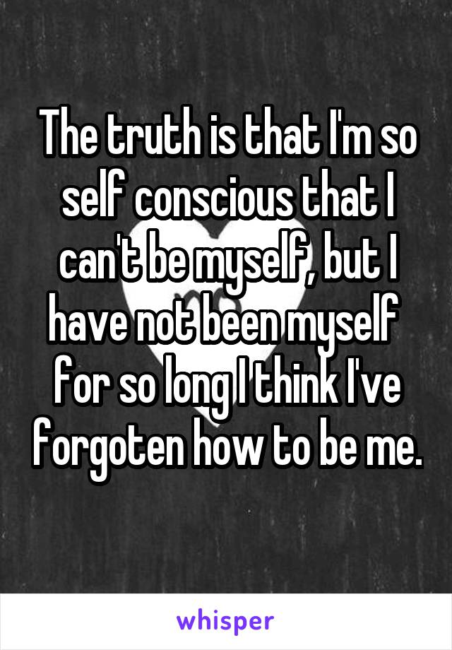 The truth is that I'm so self conscious that I can't be myself, but I have not been myself  for so long I think I've forgoten how to be me.