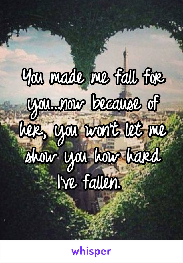 You made me fall for you...now because of her, you won't let me show you how hard I've fallen.