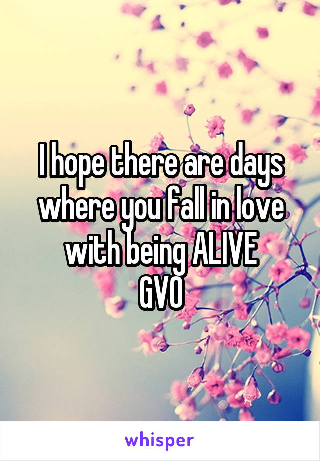 I hope there are days where you fall in love with being ALIVE GVO