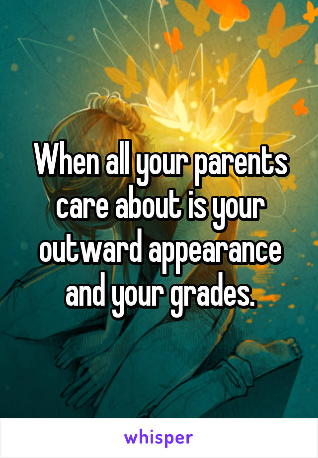 When all your parents care about is your outward appearance and your grades.