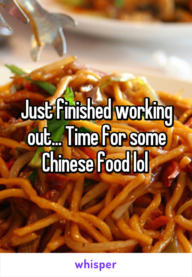 Just finished working out... Time for some Chinese food lol