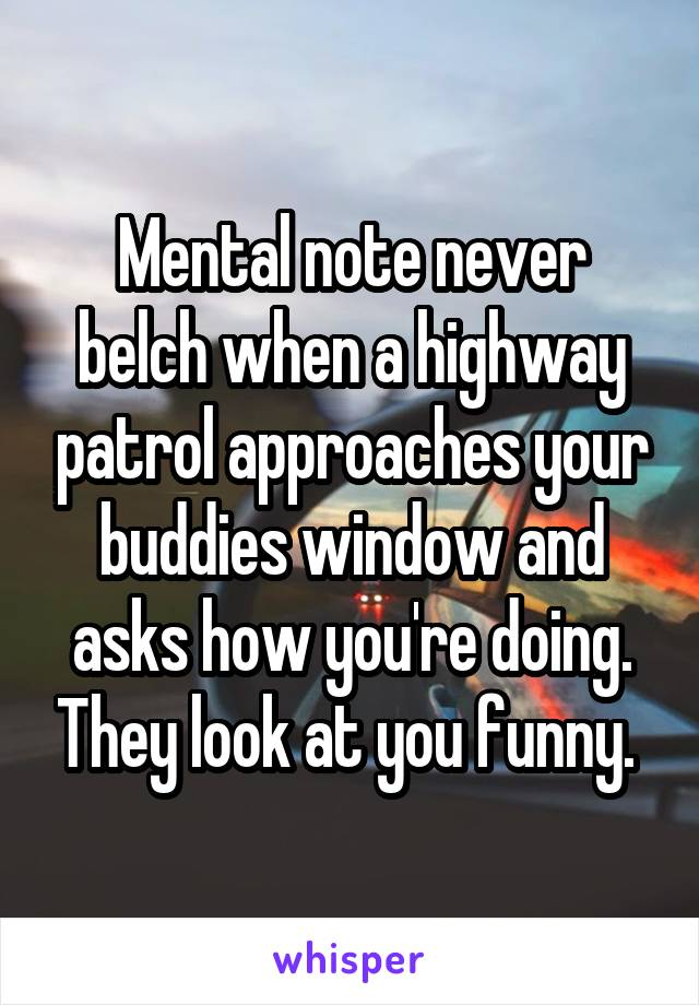 Mental note never belch when a highway patrol approaches your buddies window and asks how you're doing. They look at you funny.