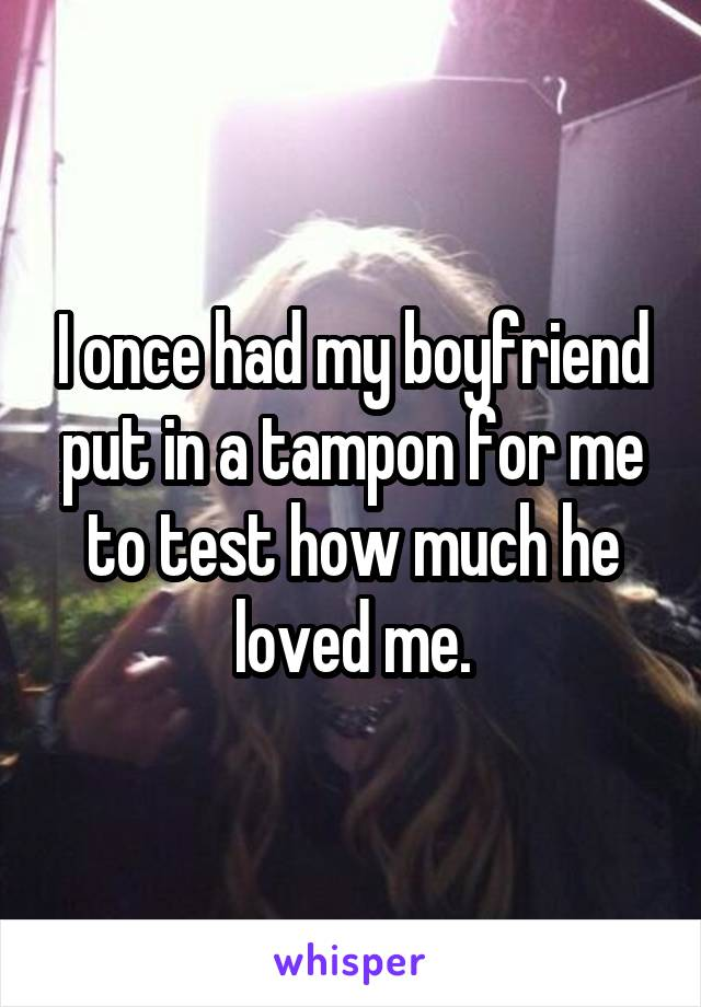 I once had my boyfriend put in a tampon for me to test how much he loved me.