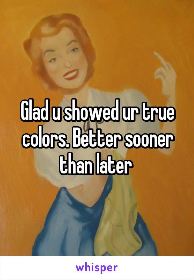 Glad u showed ur true colors. Better sooner than later
