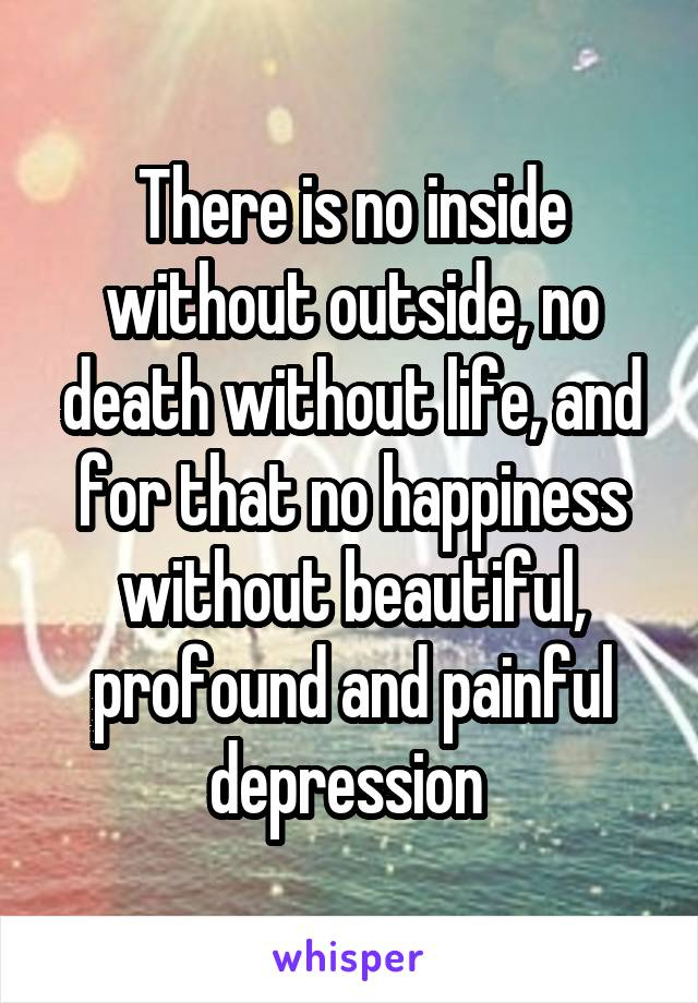 There is no inside without outside, no death without life, and for that no happiness without beautiful, profound and painful depression