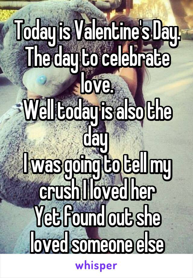 Today is Valentine's Day. The day to celebrate love. Well today is also the day  I was going to tell my crush I loved her Yet found out she loved someone else
