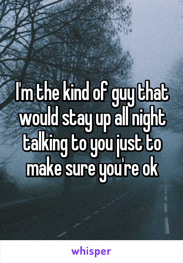 I'm the kind of guy that would stay up all night talking to you just to make sure you're ok
