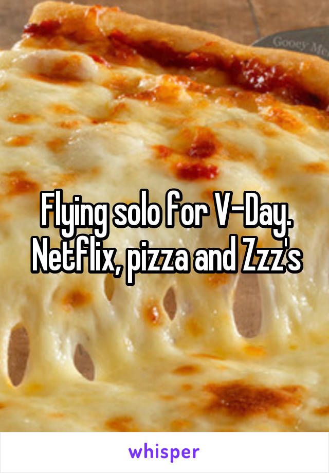 Flying solo for V-Day. Netflix, pizza and Zzz's