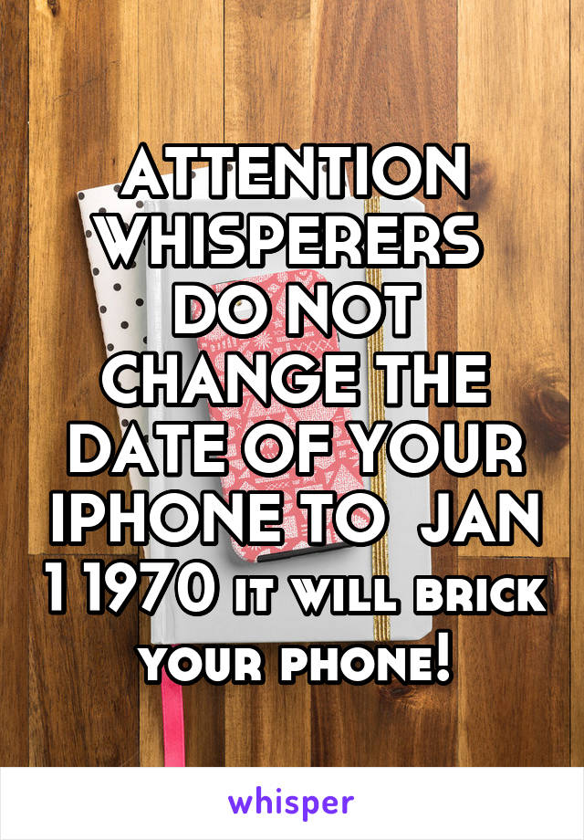 ATTENTION WHISPERERS  DO NOT CHANGE THE DATE OF YOUR IPHONE TO  JAN 1 1970 it will brick your phone!