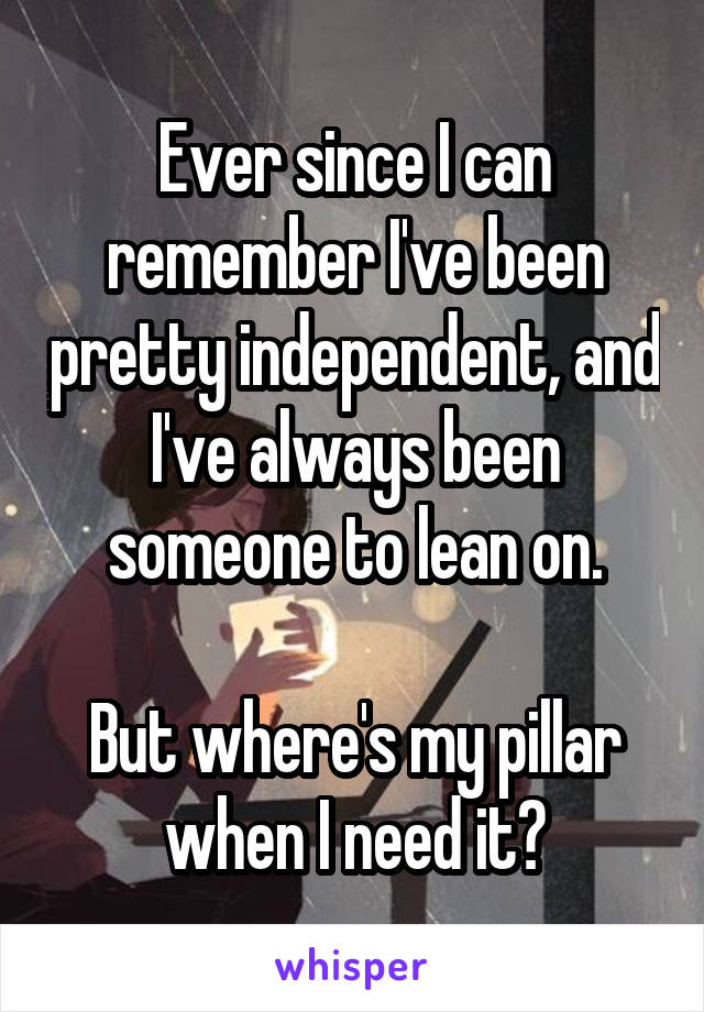 Ever since I can remember I've been pretty independent, and I've always been someone to lean on.  But where's my pillar when I need it?