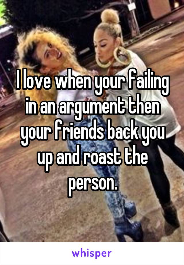 I love when your failing in an argument then your friends back you up and roast the person.