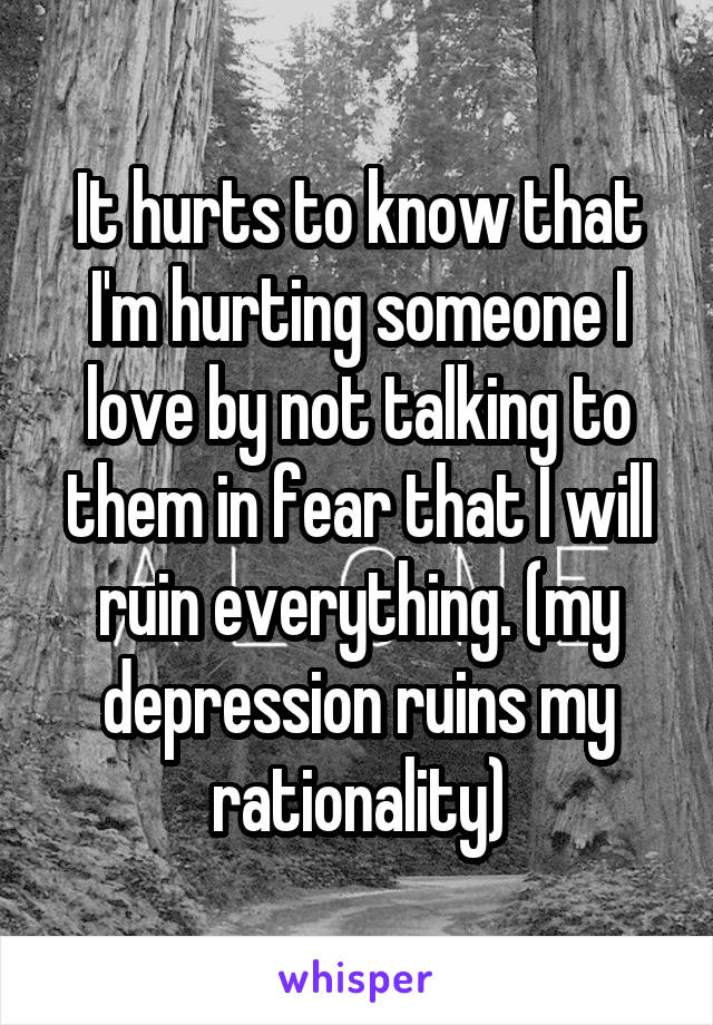 It hurts to know that I'm hurting someone I love by not talking to them in fear that I will ruin everything. (my depression ruins my rationality)