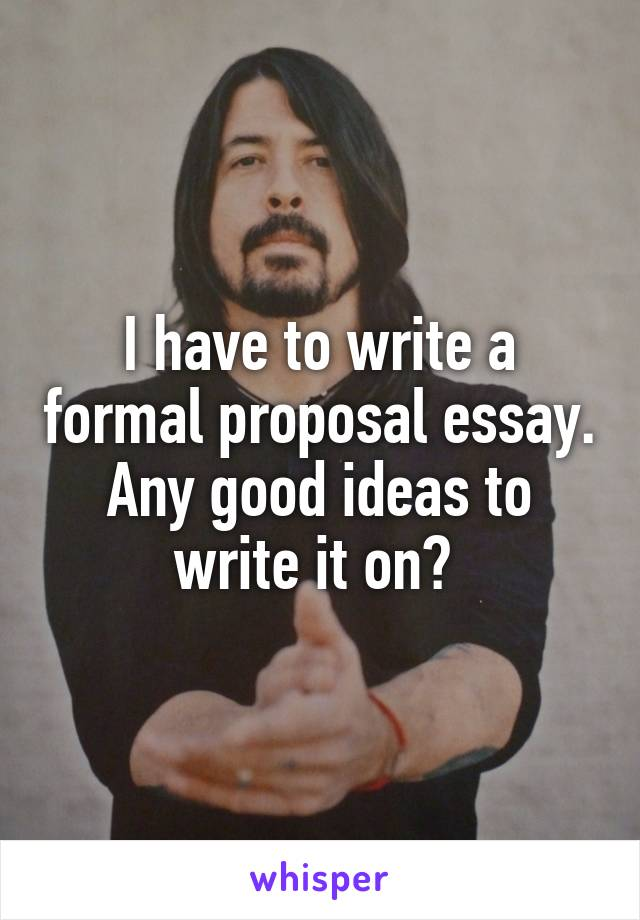 I have to write a formal proposal essay. Any good ideas to write it on?