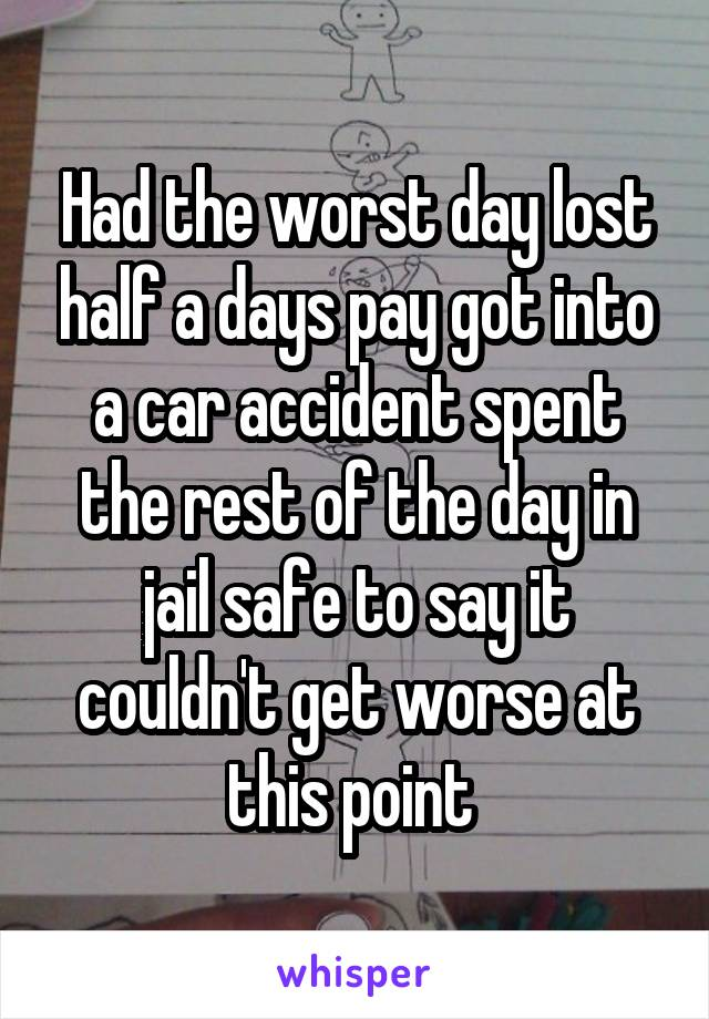 Had the worst day lost half a days pay got into a car accident spent the rest of the day in jail safe to say it couldn't get worse at this point