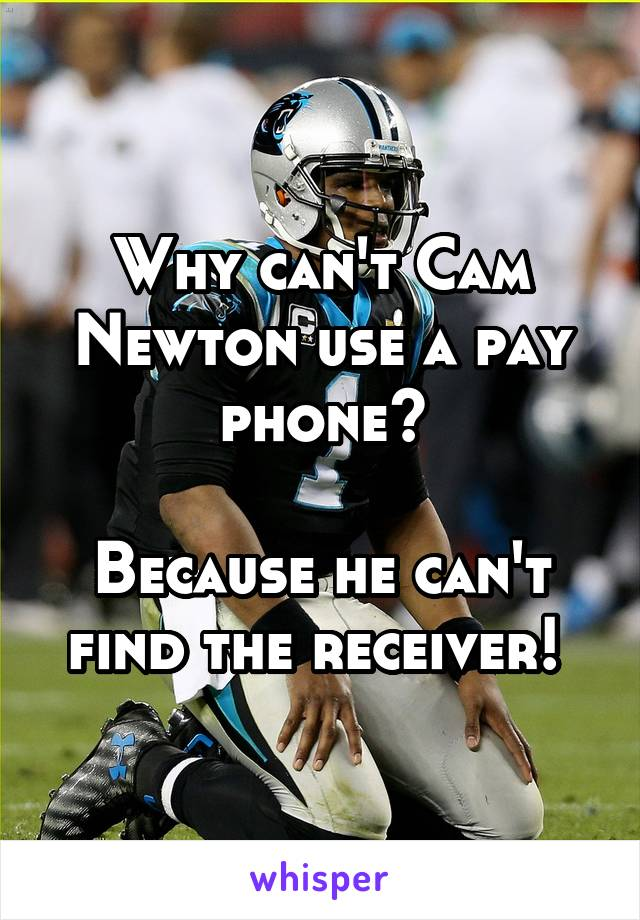 Why can't Cam Newton use a pay phone?  Because he can't find the receiver!