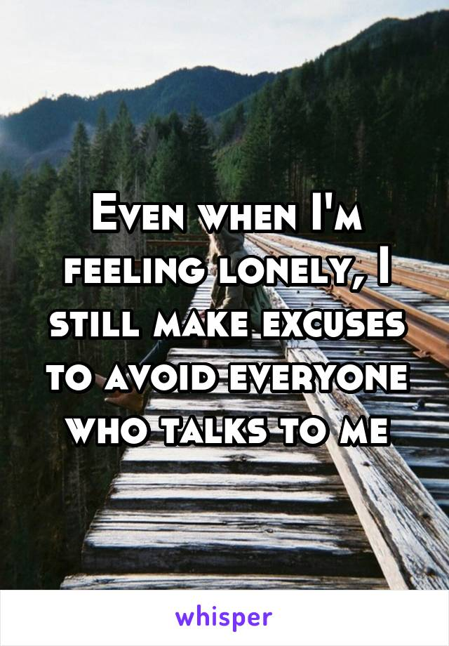 Even when I'm feeling lonely, I still make excuses to avoid everyone who talks to me