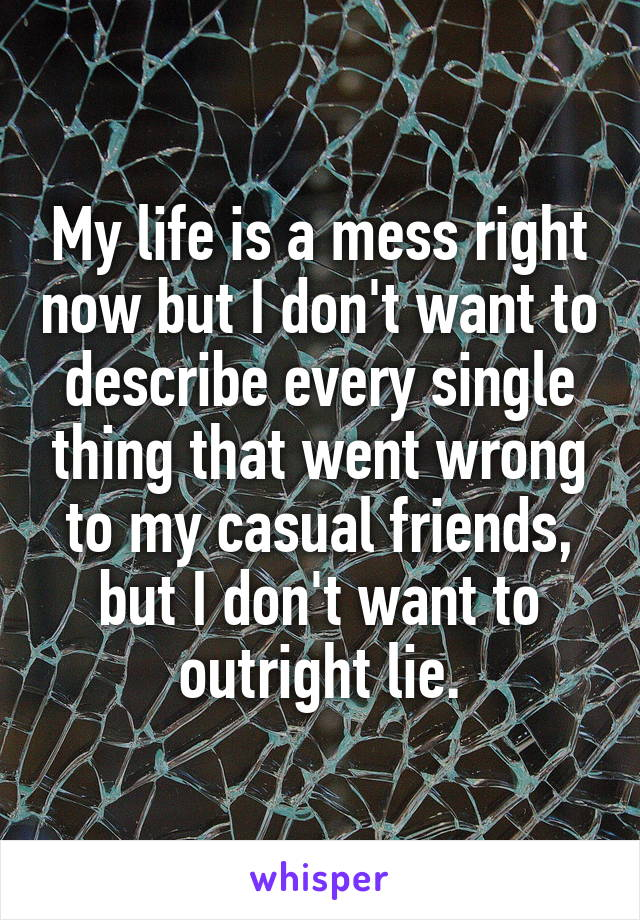 My life is a mess right now but I don't want to describe every single thing that went wrong to my casual friends, but I don't want to outright lie.