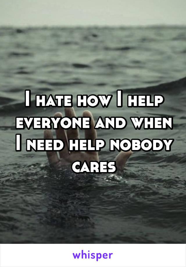 I hate how I help everyone and when I need help nobody cares