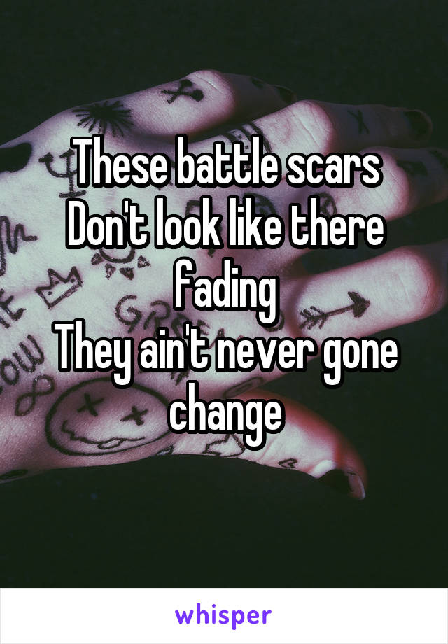 These battle scars Don't look like there fading They ain't never gone change