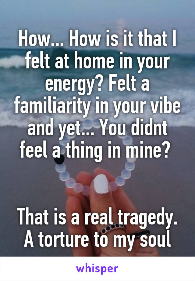 How... How is it that I felt at home in your energy? Felt a familiarity in your vibe and yet... You didnt feel a thing in mine?    That is a real tragedy. A torture to my soul